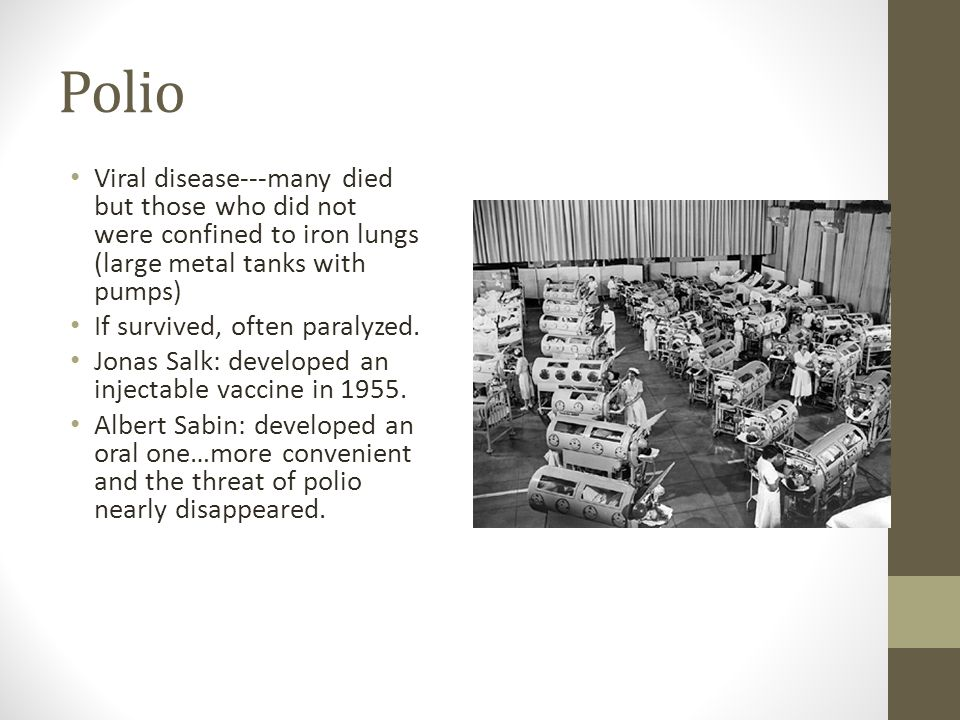 Polio Viral disease---many died but those who did not were confined to iron lungs (large metal tanks with pumps) If survived, often paralyzed.
