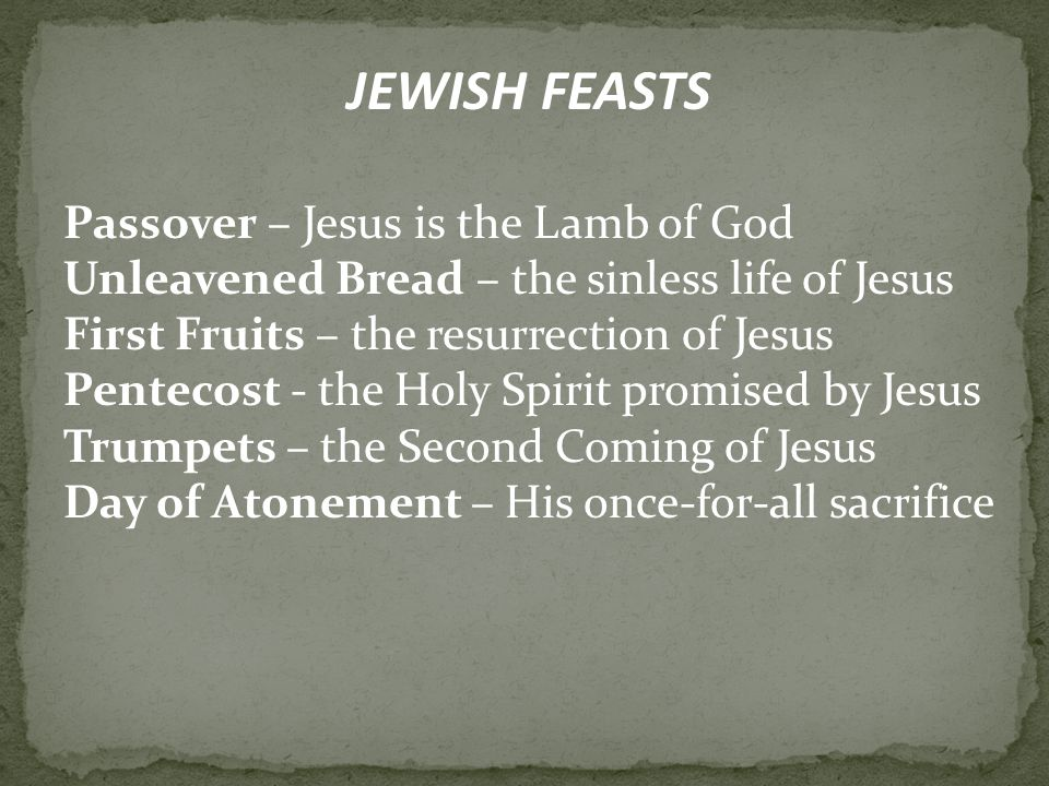 JEWISH FEASTS Passover – Jesus is the Lamb of God Unleavened Bread – the sinless life of Jesus First Fruits – the resurrection of Jesus Pentecost - the Holy Spirit promised by Jesus Trumpets – the Second Coming of Jesus Day of Atonement – His once-for-all sacrifice