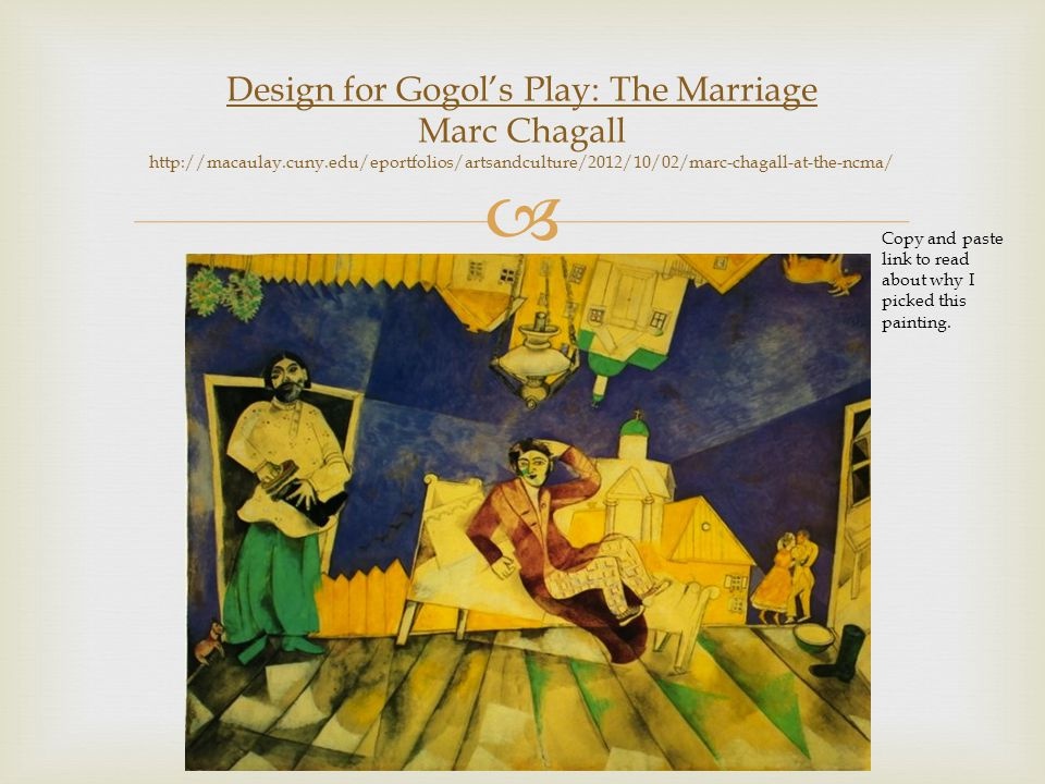  Design for Gogol's Play: The Marriage Marc Chagall http://macaulay.cuny.edu/eportfolios/artsandculture/2012/10/02/marc-chagall-at-the-ncma/ Copy and paste link to read about why I picked this painting.