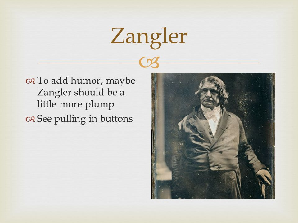  Zangler  To add humor, maybe Zangler should be a little more plump  See pulling in buttons
