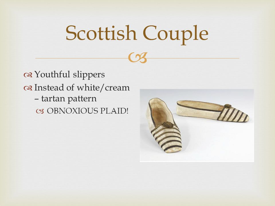  Scottish Couple  Youthful slippers  Instead of white/cream – tartan pattern  OBNOXIOUS PLAID!