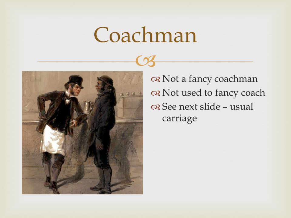  Coachman  Not a fancy coachman  Not used to fancy coach  See next slide – usual carriage