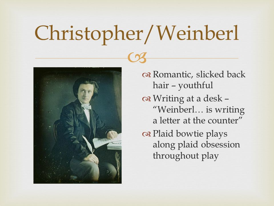   Romantic, slicked back hair – youthful  Writing at a desk – Weinberl… is writing a letter at the counter  Plaid bowtie plays along plaid obsession throughout play