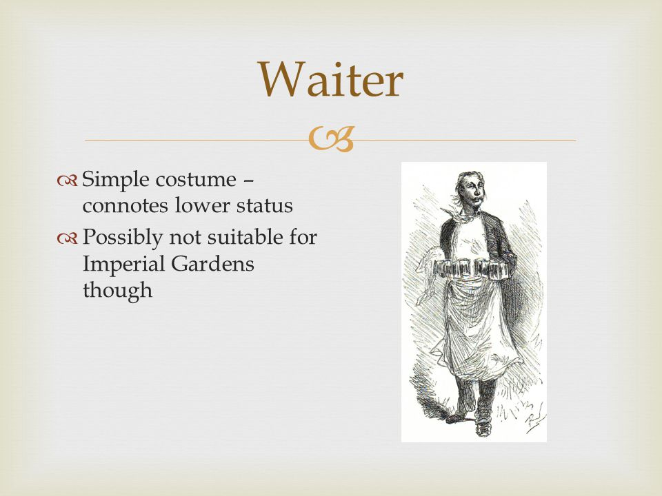  Waiter  Simple costume – connotes lower status  Possibly not suitable for Imperial Gardens though