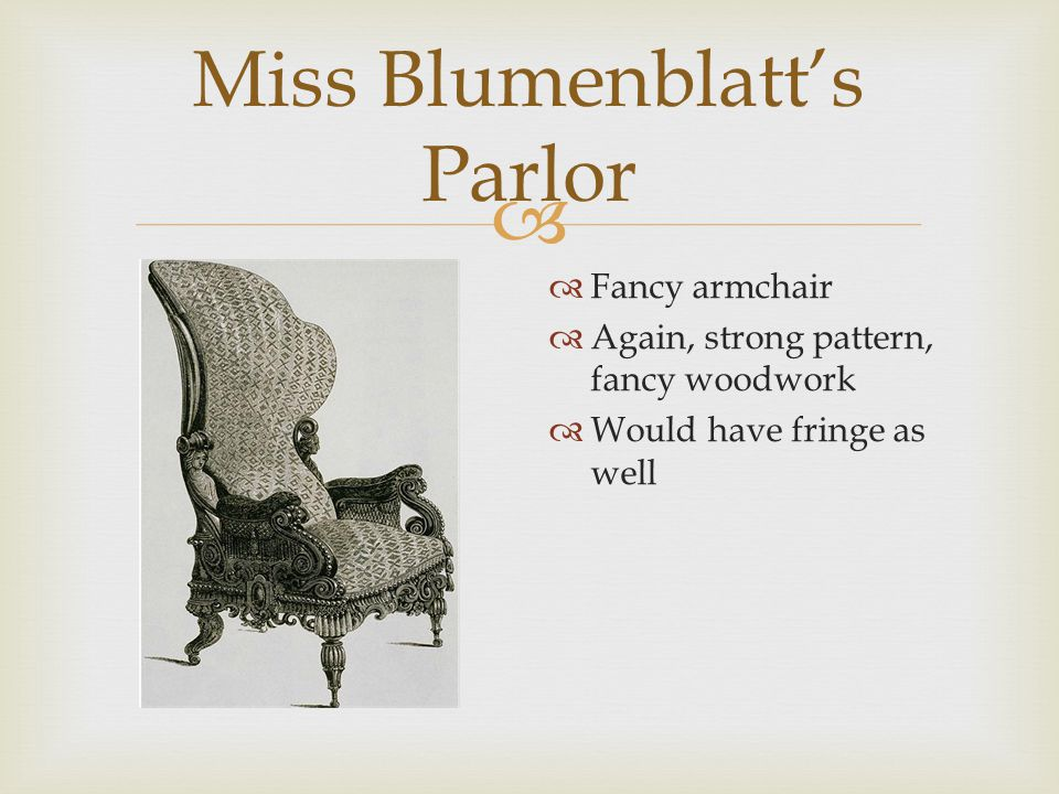  Miss Blumenblatt's Parlor  Fancy armchair  Again, strong pattern, fancy woodwork  Would have fringe as well