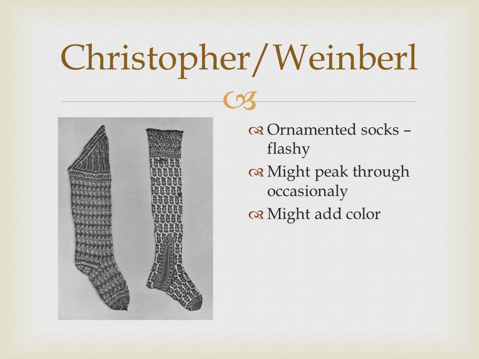  Christopher/Weinberl  Ornamented socks – flashy  Might peak through occasionaly  Might add color