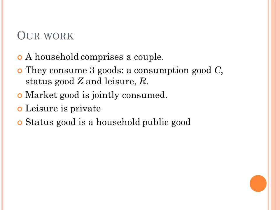 O UR WORK A household comprises a couple. They consume 3 goods: a consumption good C, status good Z and leisure, R. Market good is jointly consumed. L