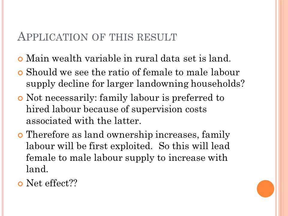 A PPLICATION OF THIS RESULT Main wealth variable in rural data set is land. Should we see the ratio of female to male labour supply decline for larger