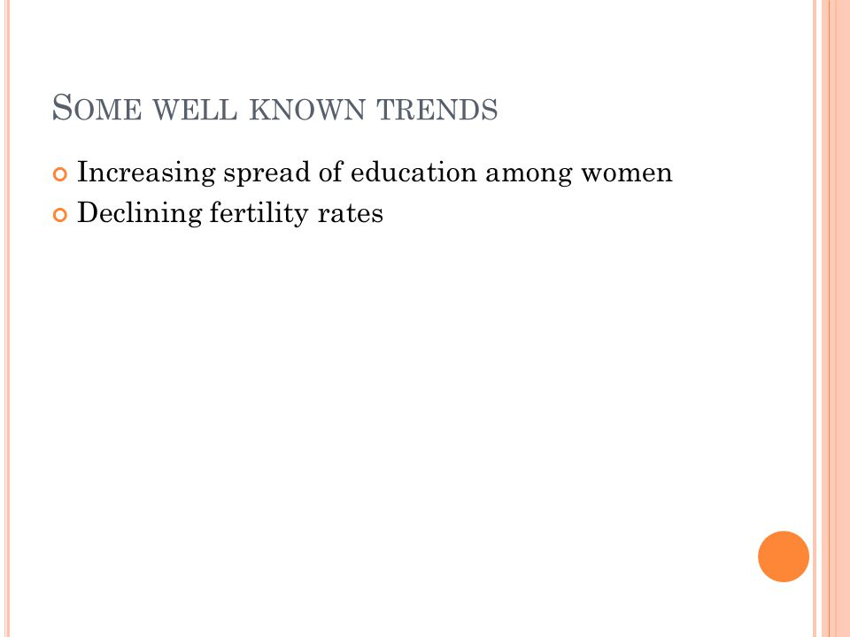 S OME WELL KNOWN TRENDS Increasing spread of education among women Declining fertility rates