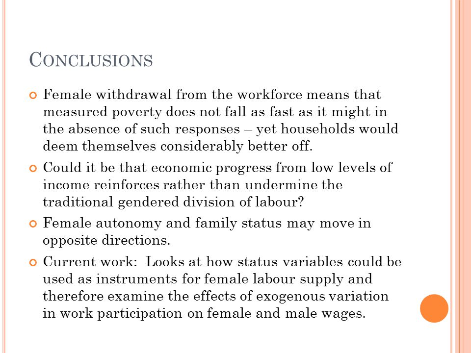 C ONCLUSIONS Female withdrawal from the workforce means that measured poverty does not fall as fast as it might in the absence of such responses – yet