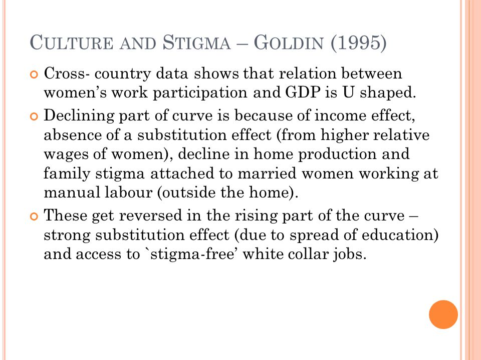 C ULTURE AND S TIGMA – G OLDIN (1995) Cross- country data shows that relation between women's work participation and GDP is U shaped. Declining part o