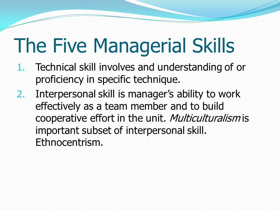 The Five Managerial Skills 1. Technical skill involves and understanding of or proficiency in specific technique. 2. Interpersonal skill is manager's