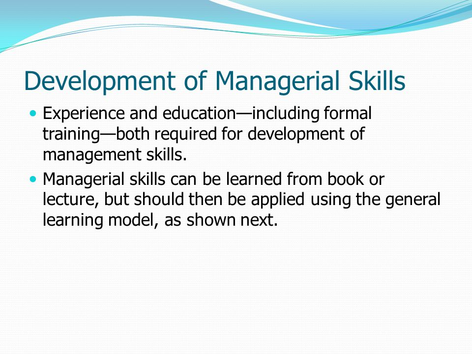 Development of Managerial Skills Experience and education—including formal training—both required for development of management skills. Managerial ski