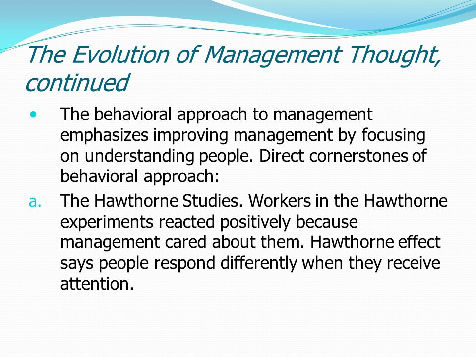 The Evolution of Management Thought, continued The behavioral approach to management emphasizes improving management by focusing on understanding peop