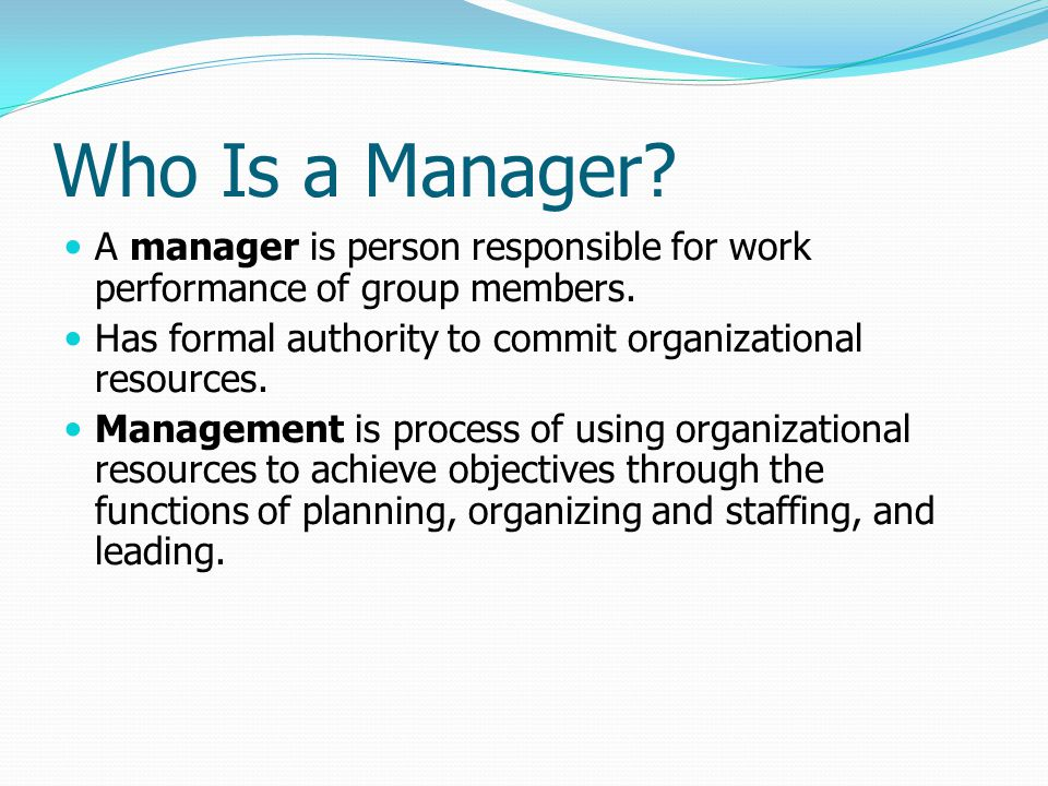 Who Is a Manager? A manager is person responsible for work performance of group members. Has formal authority to commit organizational resources. Mana