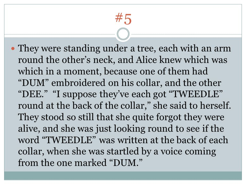 #5 They were standing under a tree, each with an arm round the other's neck, and Alice knew which was which in a moment, because one of them had DUM embroidered on his collar, and the other DEE. I suppose they've each got TWEEDLE round at the back of the collar, she said to herself.