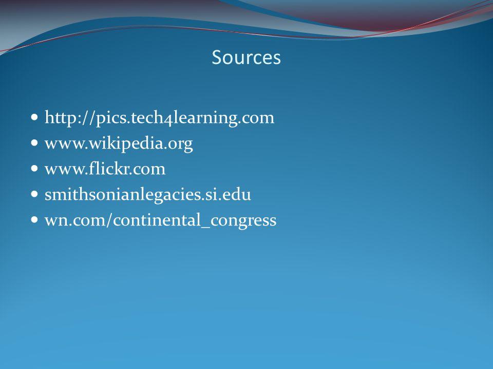 Sources http://pics.tech4learning.com www.wikipedia.org www.flickr.com smithsonianlegacies.si.edu wn.com/continental_congress