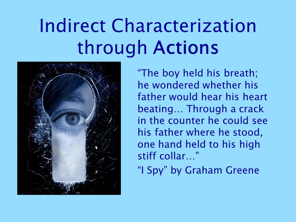 Indirect Characterization through Actions The boy held his breath; he wondered whether his father would hear his heart beating… Through a crack in the counter he could see his father where he stood, one hand held to his high stiff collar… I Spy by Graham Greene