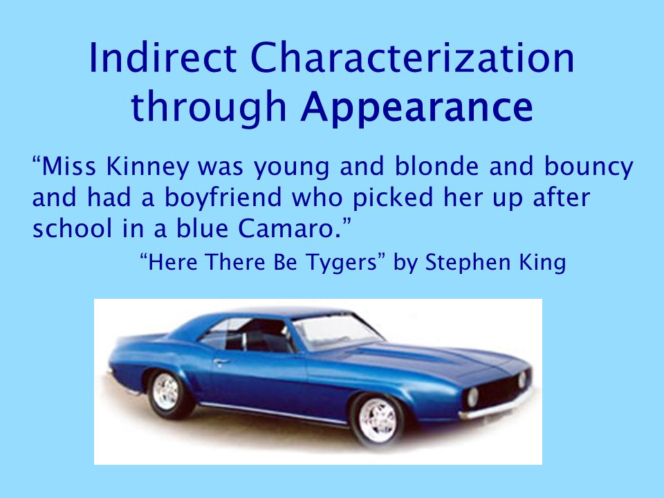 Indirect Characterization through Appearance Miss Kinney was young and blonde and bouncy and had a boyfriend who picked her up after school in a blue Camaro. Here There Be Tygers by Stephen King