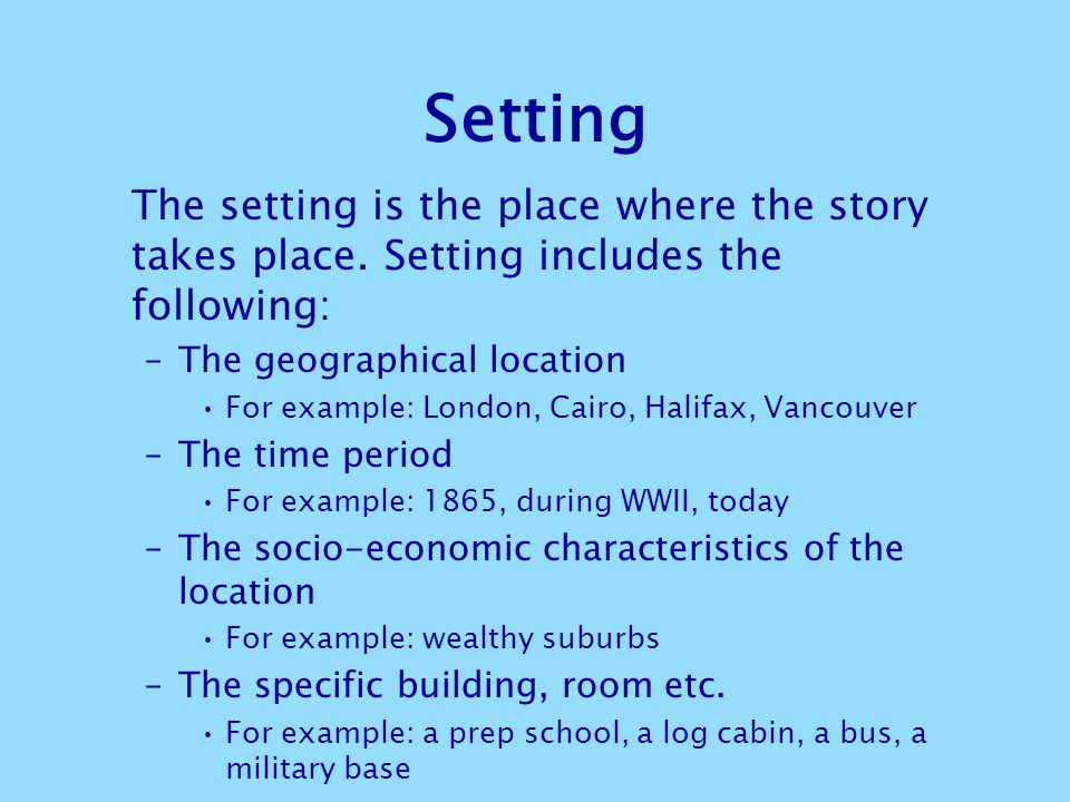 Setting The setting is the place where the story takes place. Setting includes the following: –The geographical location For example: London, Cairo, H