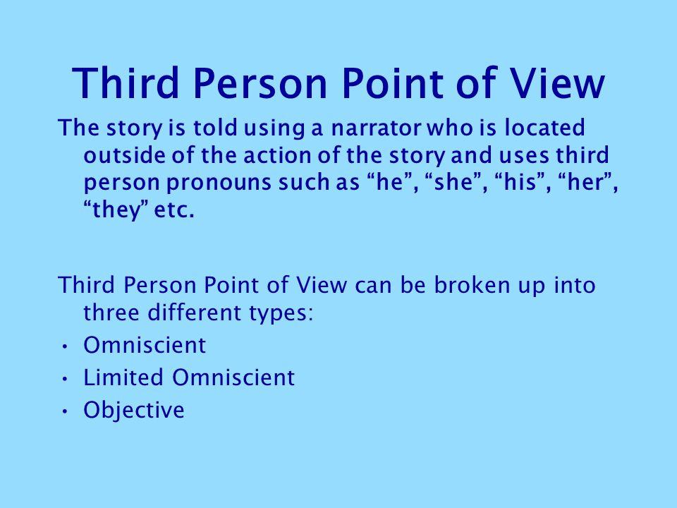 Third Person Point of View The story is told using a narrator who is located outside of the action of the story and uses third person pronouns such as he , she , his , her , they etc.