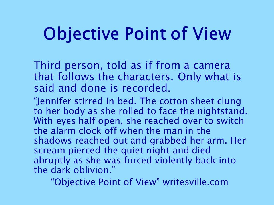 "Objective Point of View Third person, told as if from a camera that follows the characters. Only what is said and done is recorded. ""Jennifer stirred"