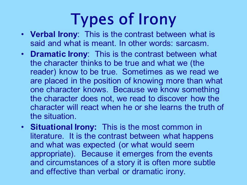 Types of Irony Verbal Irony: This is the contrast between what is said and what is meant. In other words: sarcasm. Dramatic Irony: This is the contras