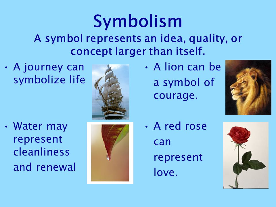 Symbolism A symbol represents an idea, quality, or concept larger than itself.