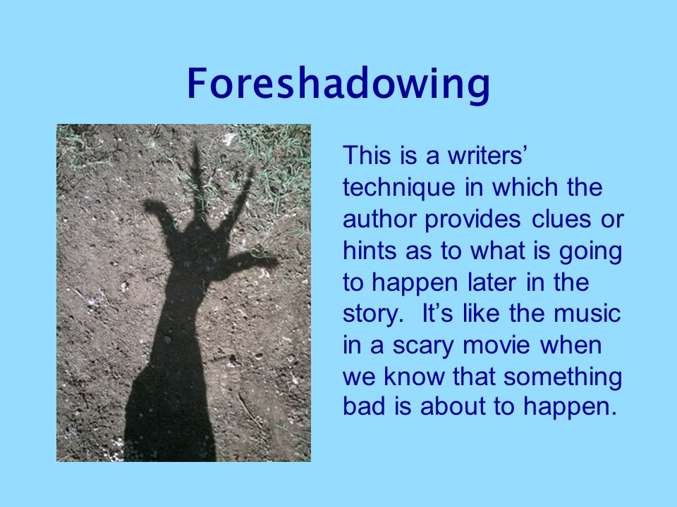 Foreshadowing This is a writers' technique in which the author provides clues or hints as to what is going to happen later in the story. It's like the