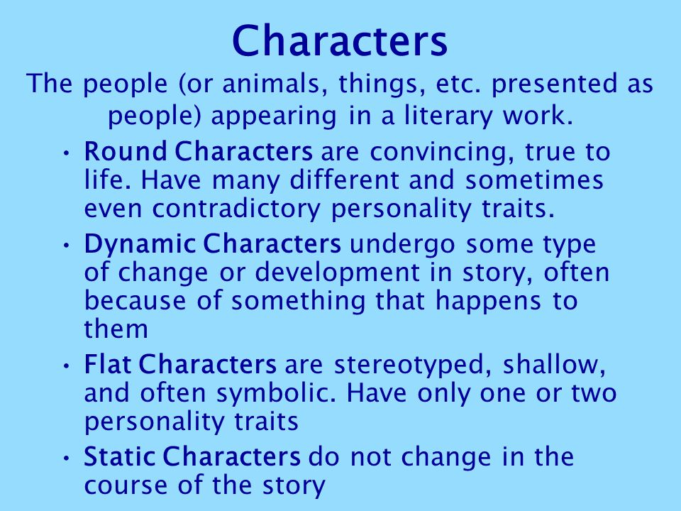 Characters The people (or animals, things, etc. presented as people) appearing in a literary work. Round Characters are convincing, true to life. Have