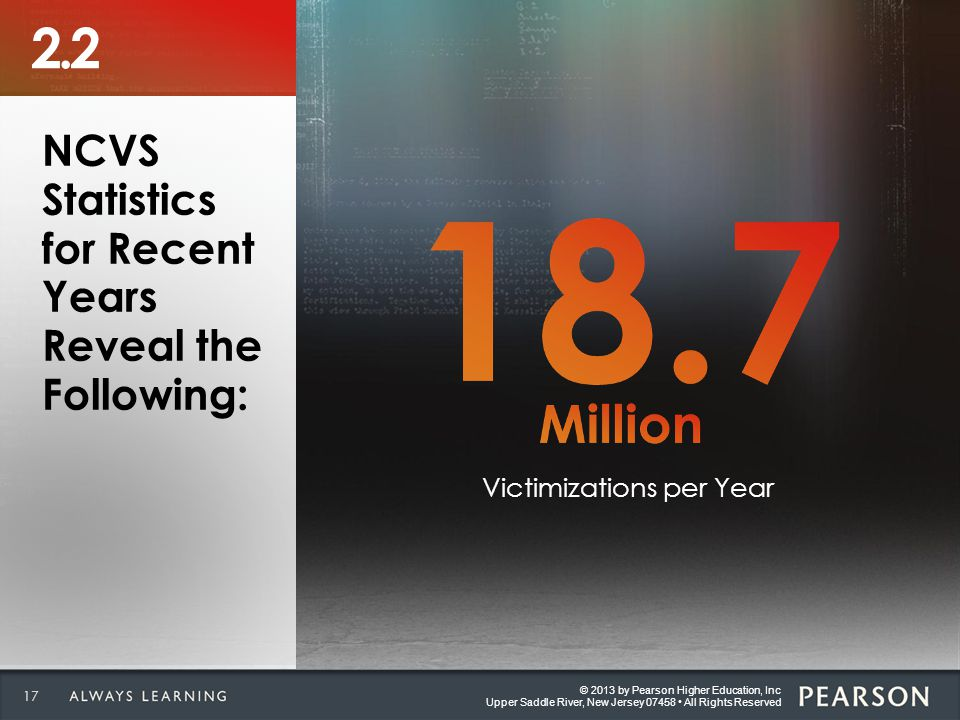 © 2013 by Pearson Higher Education, Inc Upper Saddle River, New Jersey 07458 All Rights Reserved 17 © 2013 by Pearson Higher Education, Inc Upper Saddle River, New Jersey 07458 All Rights Reserved 2.2 NCVS Statistics for Recent Years Reveal the Following: Victimizations per Year