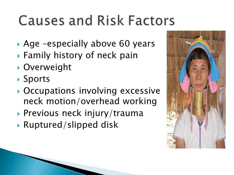  Age –especially above 60 years  Family history of neck pain  Overweight  Sports  Occupations involving excessive neck motion/overhead working  Previous neck injury/trauma  Ruptured/slipped disk