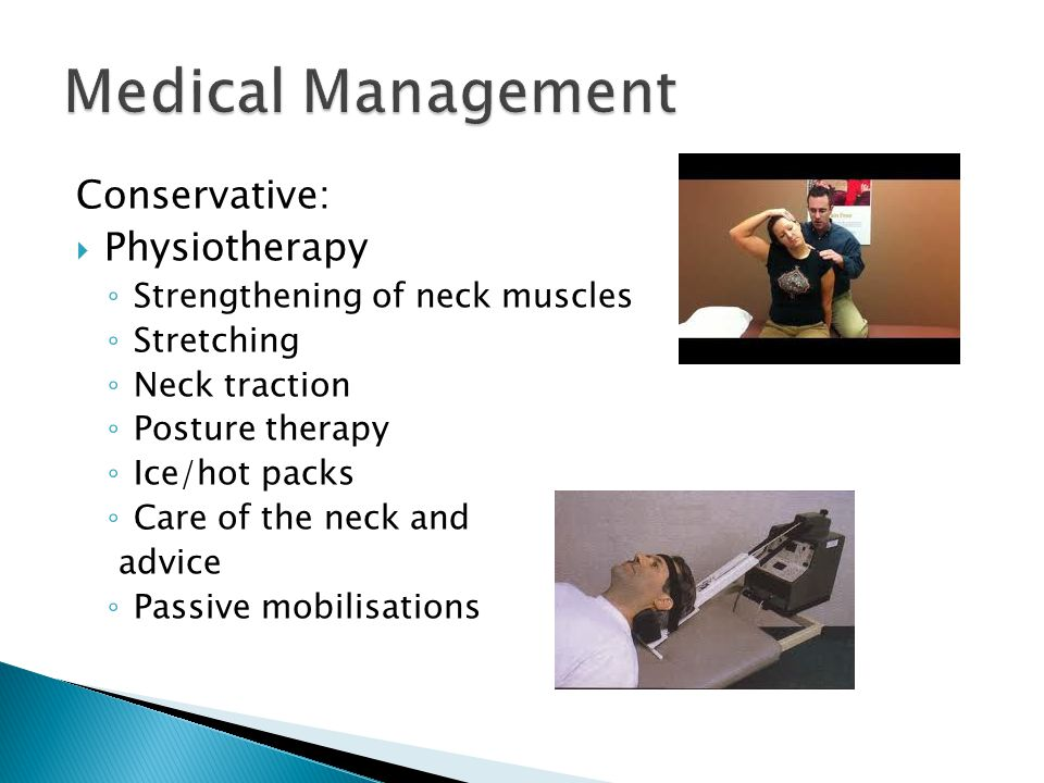 Conservative:  Physiotherapy ◦ Strengthening of neck muscles ◦ Stretching ◦ Neck traction ◦ Posture therapy ◦ Ice/hot packs ◦ Care of the neck and advice ◦ Passive mobilisations