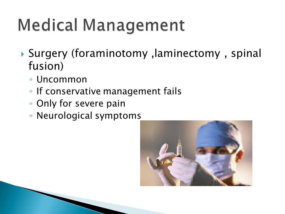  Surgery (foraminotomy,laminectomy, spinal fusion) ◦ Uncommon ◦ If conservative management fails ◦ Only for severe pain ◦ Neurological symptoms
