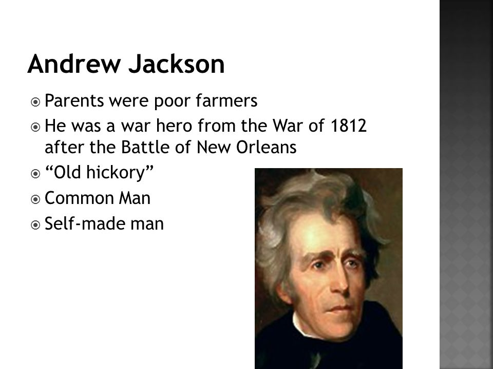  Parents were poor farmers  He was a war hero from the War of 1812 after the Battle of New Orleans  Old hickory  Common Man  Self-made man