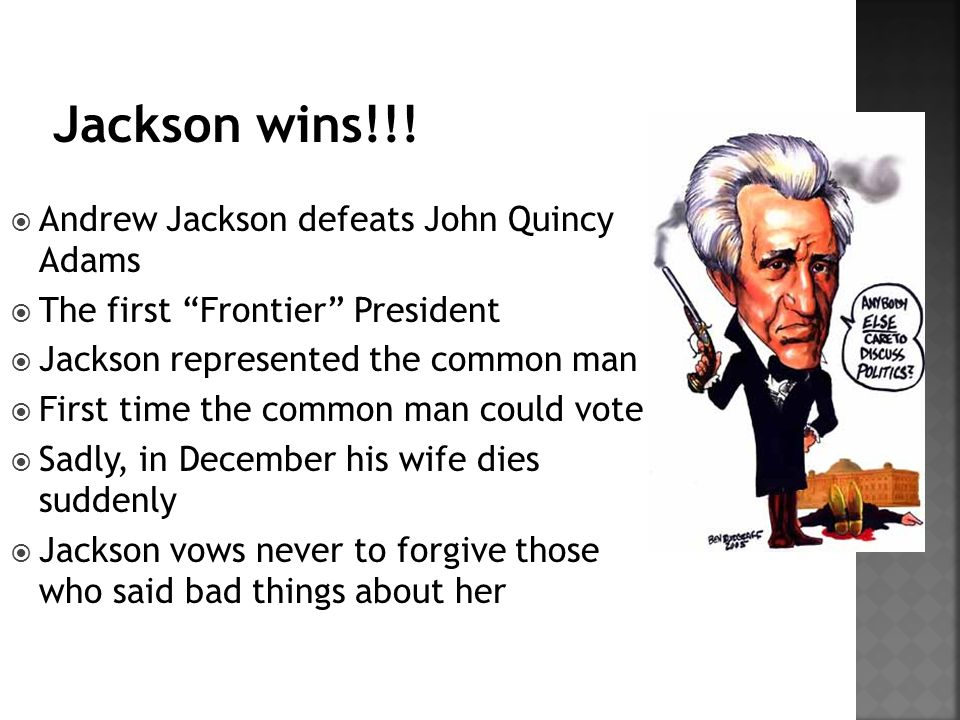  Andrew Jackson defeats John Quincy Adams  The first Frontier President  Jackson represented the common man  First time the common man could vote  Sadly, in December his wife dies suddenly  Jackson vows never to forgive those who said bad things about her