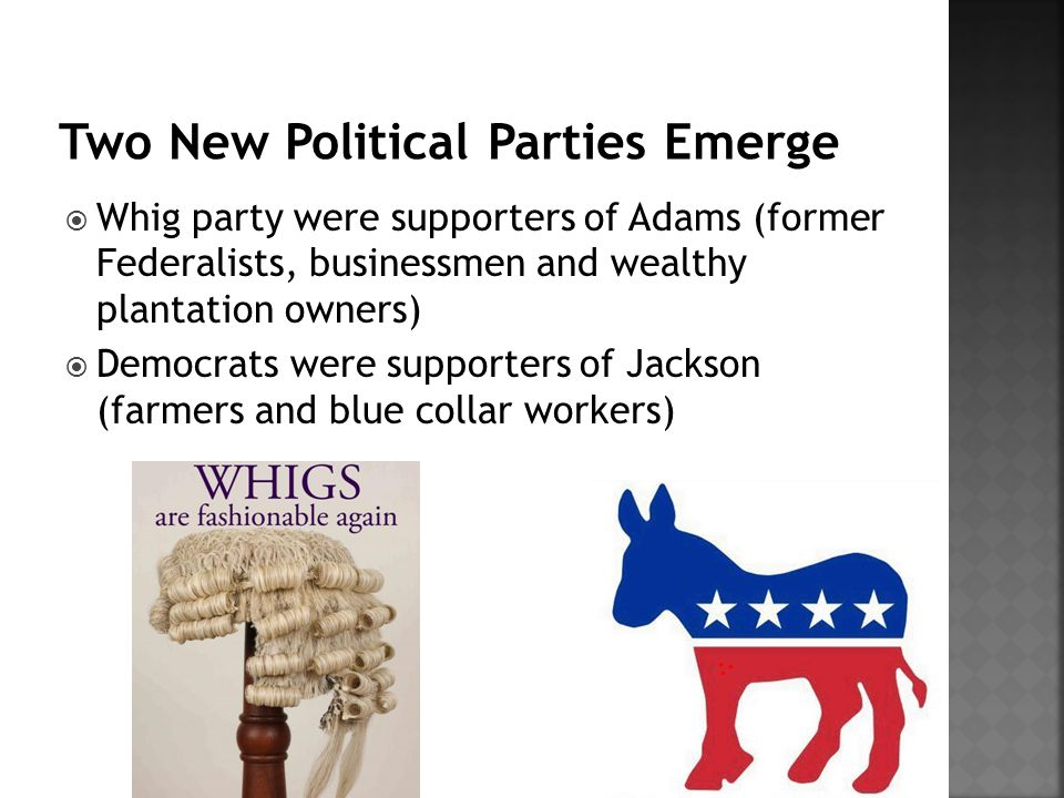  Whig party were supporters of Adams (former Federalists, businessmen and wealthy plantation owners)  Democrats were supporters of Jackson (farmers and blue collar workers)