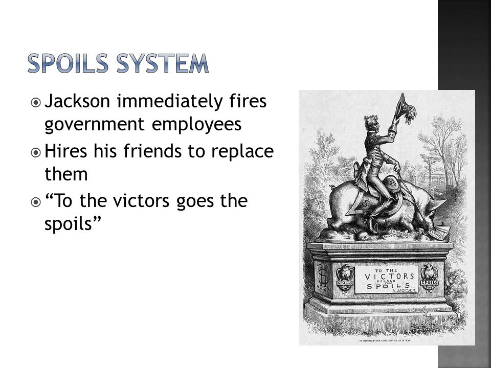  Jackson immediately fires government employees  Hires his friends to replace them  To the victors goes the spoils