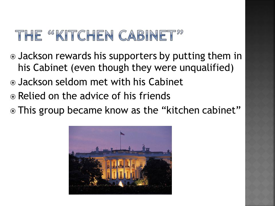  Jackson rewards his supporters by putting them in his Cabinet (even though they were unqualified)  Jackson seldom met with his Cabinet  Relied on the advice of his friends  This group became know as the kitchen cabinet