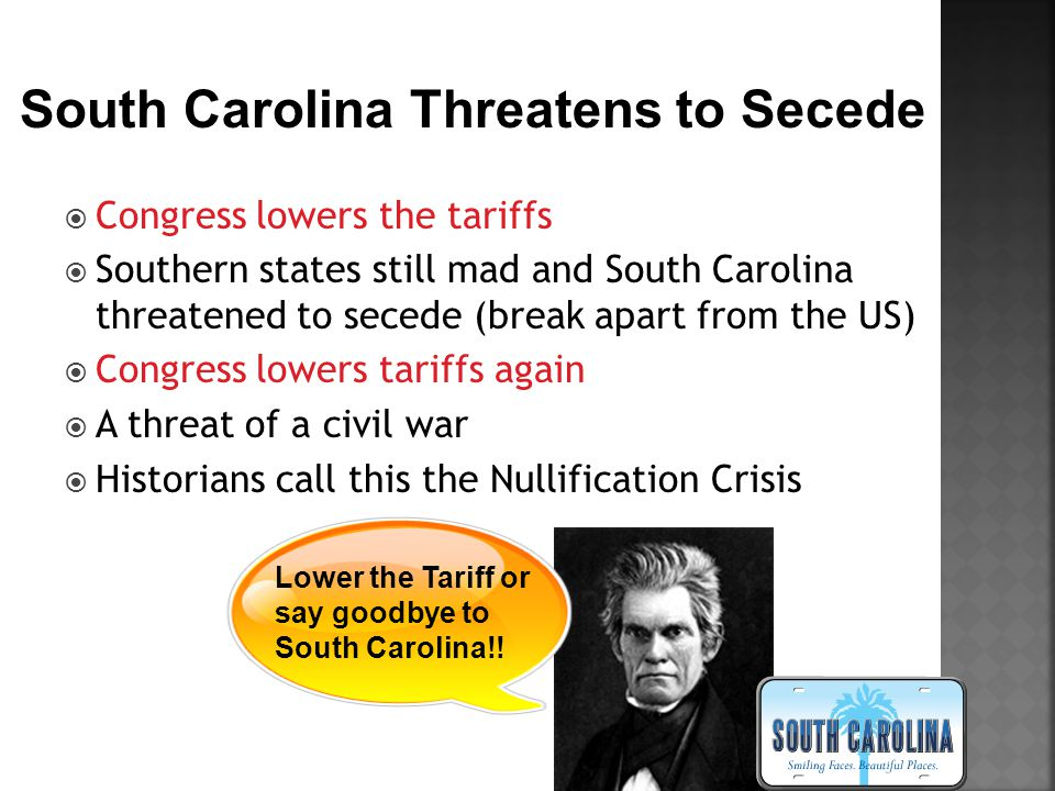 Congress lowers the tariffs  Southern states still mad and South Carolina threatened to secede (break apart from the US)  Congress lowers tariffs again  A threat of a civil war  Historians call this the Nullification Crisis South Carolina Threatens to Secede Lower the Tariff or say goodbye to South Carolina!!