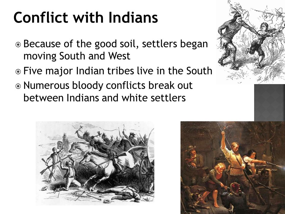  Because of the good soil, settlers began moving South and West  Five major Indian tribes live in the South  Numerous bloody conflicts break out between Indians and white settlers