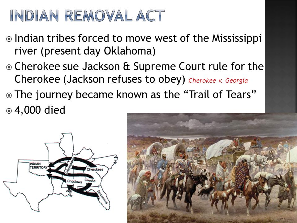 Indian tribes forced to move west of the Mississippi river (present day Oklahoma)  Cherokee sue Jackson & Supreme Court rule for the Cherokee (Jackson refuses to obey) Cherokee v.