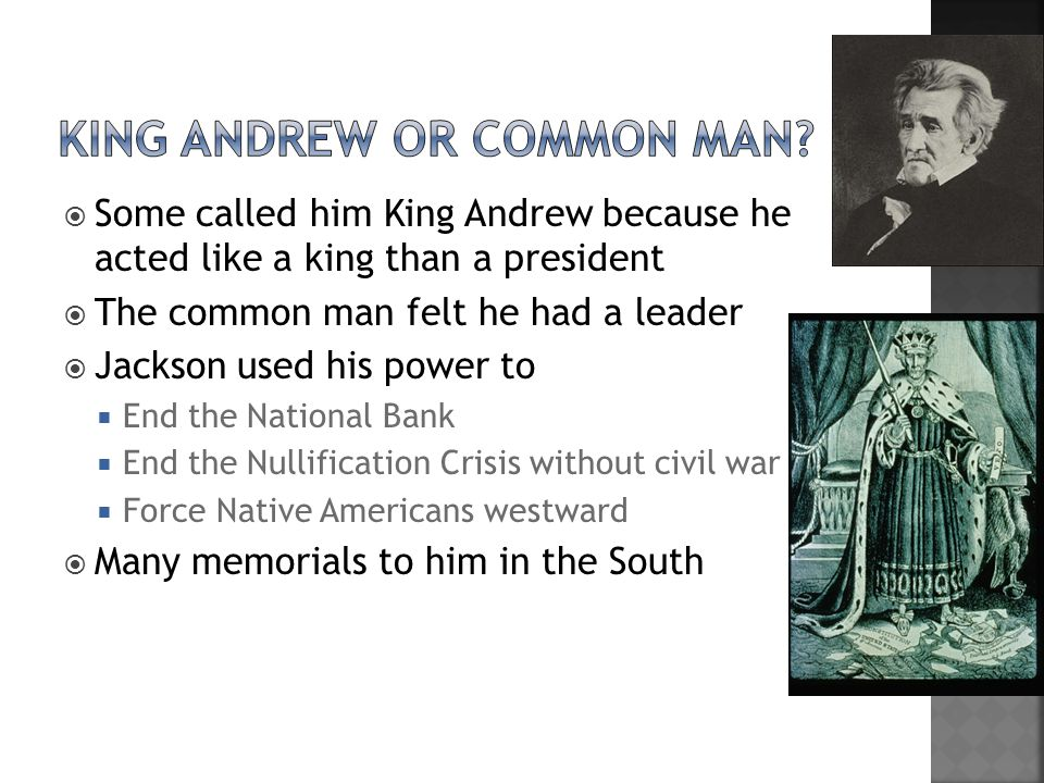  Some called him King Andrew because he acted like a king than a president  The common man felt he had a leader  Jackson used his power to  End the National Bank  End the Nullification Crisis without civil war  Force Native Americans westward  Many memorials to him in the South