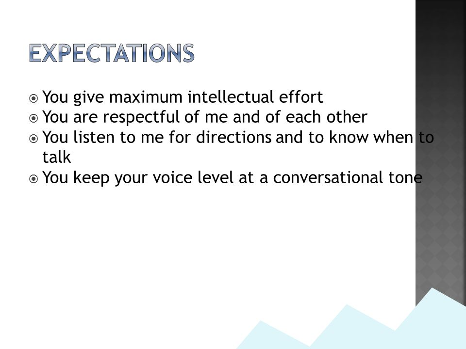  You give maximum intellectual effort  You are respectful of me and of each other  You listen to me for directions and to know when to talk  You keep your voice level at a conversational tone