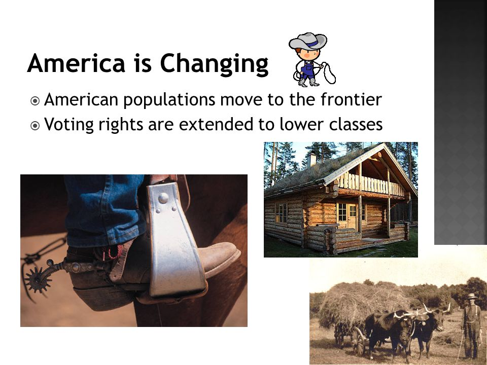  American populations move to the frontier  Voting rights are extended to lower classes