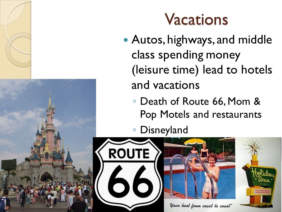Vacations Autos, highways, and middle class spending money (leisure time) lead to hotels and vacations ◦ Death of Route 66, Mom & Pop Motels and restaurants ◦ Disneyland