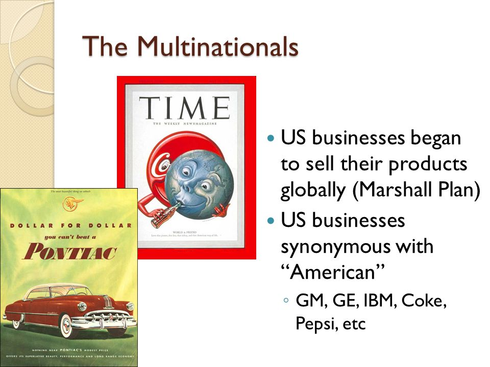 The Multinationals US businesses began to sell their products globally (Marshall Plan) US businesses synonymous with American ◦ GM, GE, IBM, Coke, Pepsi, etc