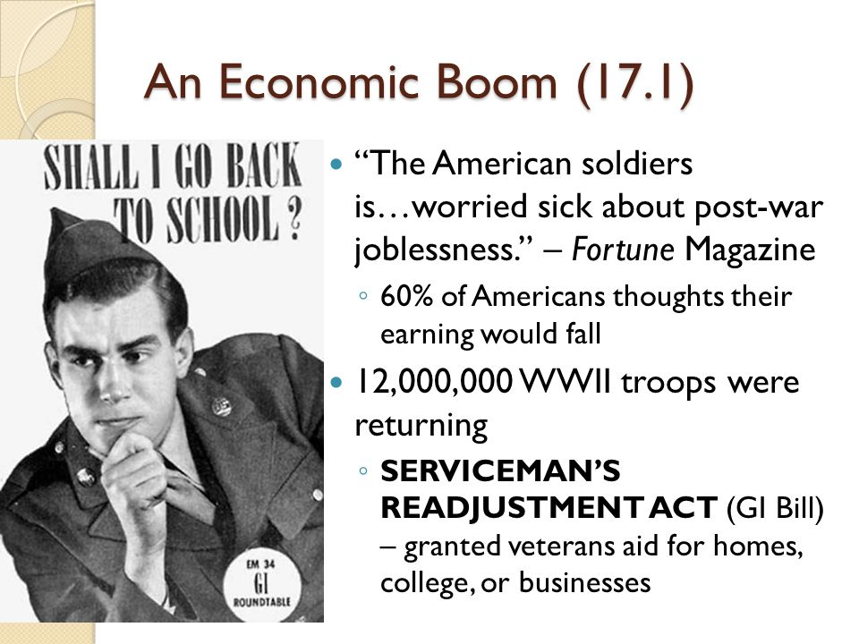 An Economic Boom (17.1) The American soldiers is…worried sick about post-war joblessness. – Fortune Magazine ◦ 60% of Americans thoughts their earning would fall 12,000,000 WWII troops were returning ◦ SERVICEMAN'S READJUSTMENT ACT (GI Bill) – granted veterans aid for homes, college, or businesses