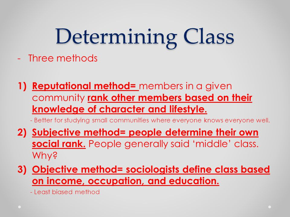 Determining Class -Three methods 1) Reputational method= members in a given community rank other members based on their knowledge of character and lifestyle.