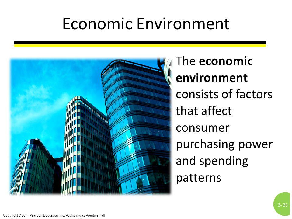 3-25 Copyright © 2011 Pearson Education, Inc. Publishing as Prentice Hall Economic Environment The economic environment consists of factors that affec